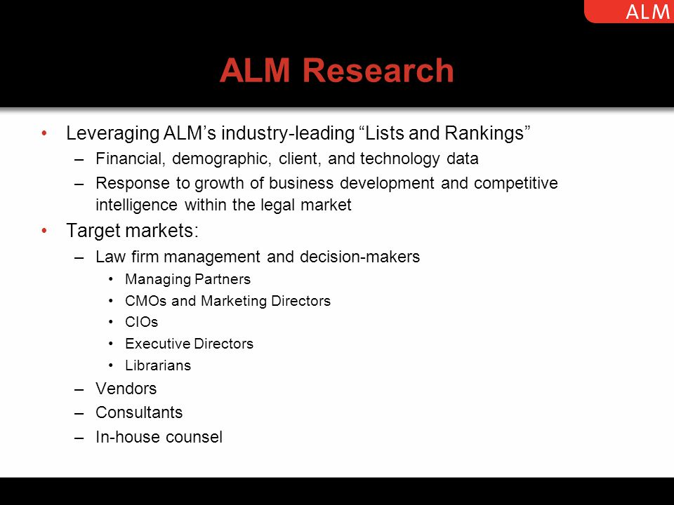 ALM Research Leveraging ALM's industry-leading Lists and Rankings –Financial, demographic, client, and technology data –Response to growth of business development and competitive intelligence within the legal market Target markets: –Law firm management and decision-makers Managing Partners CMOs and Marketing Directors CIOs Executive Directors Librarians –Vendors –Consultants –In-house counsel law firm management; vendors; in-house counsel