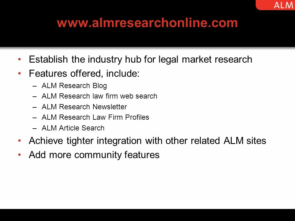 www.almresearchonline.com Establish the industry hub for legal market research Features offered, include: –ALM Research Blog –ALM Research law firm web search –ALM Research Newsletter –ALM Research Law Firm Profiles –ALM Article Search Achieve tighter integration with other related ALM sites Add more community features