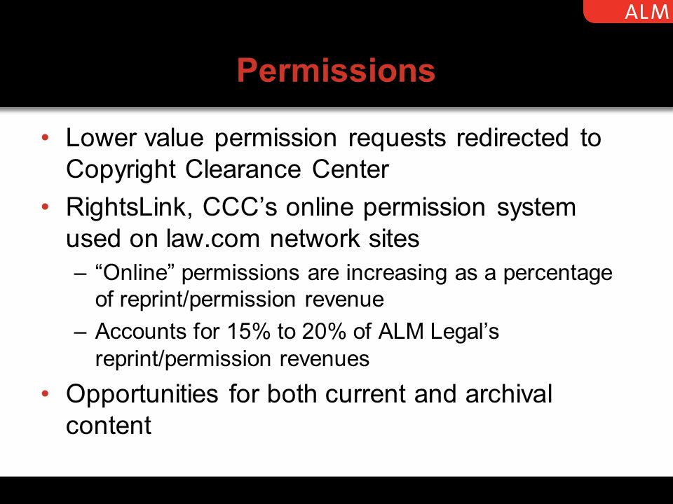 Permissions Lower value permission requests redirected to Copyright Clearance Center RightsLink, CCC's online permission system used on law.com network sites – Online permissions are increasing as a percentage of reprint/permission revenue –Accounts for 15% to 20% of ALM Legal's reprint/permission revenues Opportunities for both current and archival content