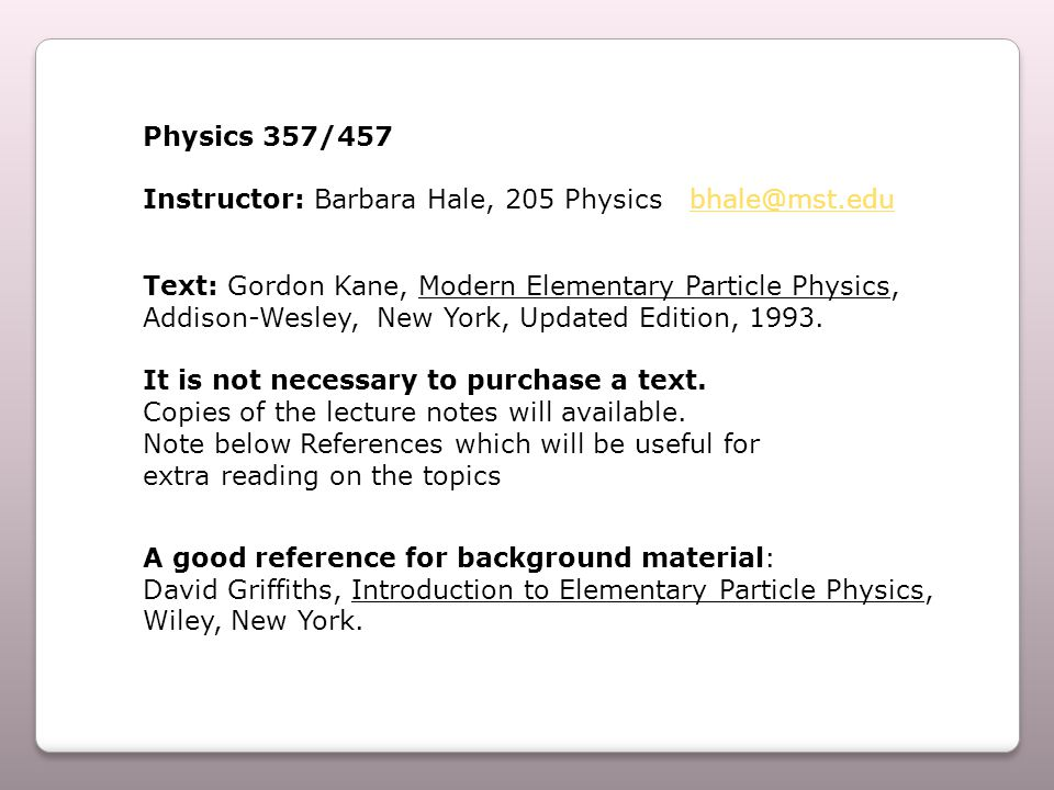 Physics 357/457 Instructor: Barbara Hale, 205 Physics bhale@mst.edubhale@mst.edu Text: Gordon Kane, Modern Elementary Particle Physics, Addison-Wesley, New York, Updated Edition, 1993.