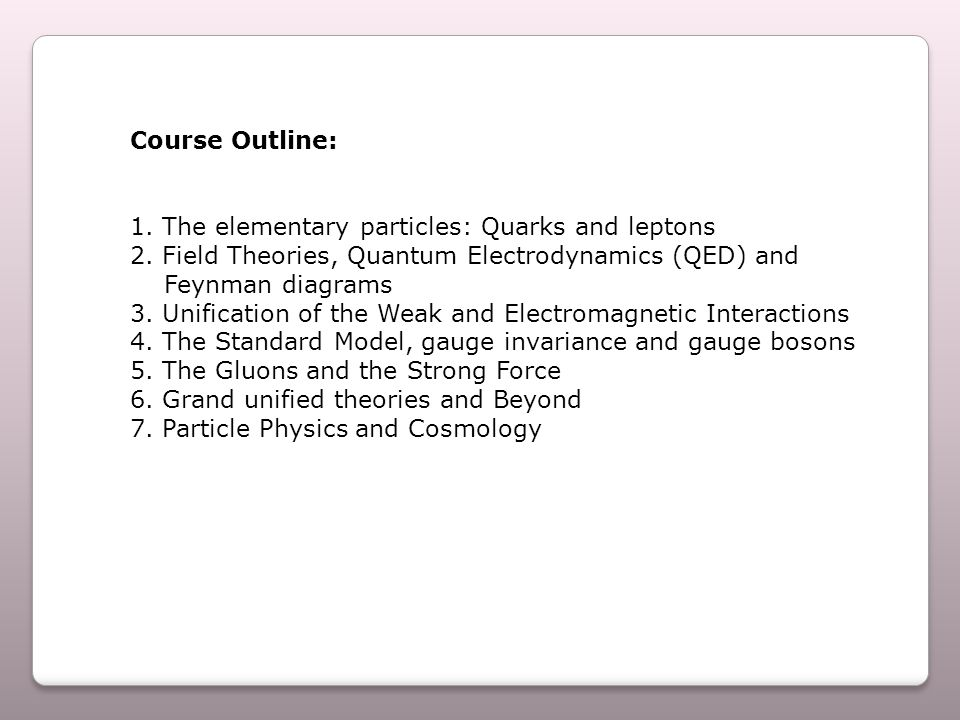 Course Outline: 1. The elementary particles: Quarks and leptons 2.