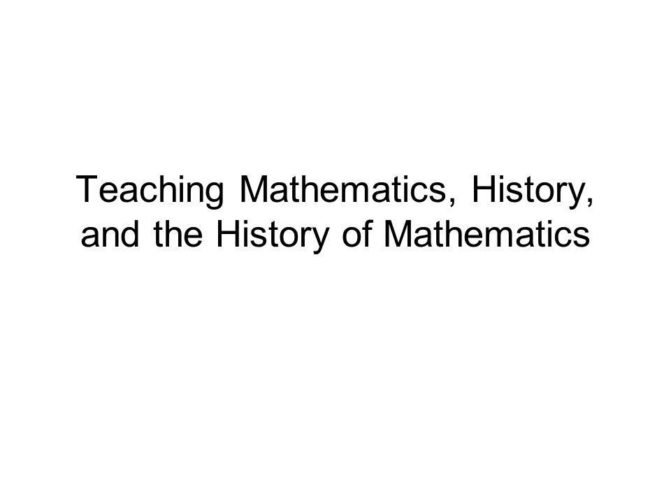 Teaching Mathematics, History, and the History of Mathematics