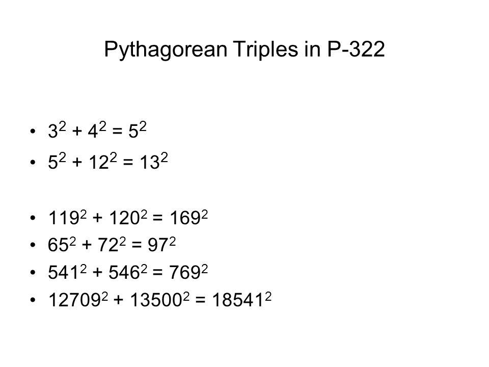 Pythagorean Triples in P-322 3 2 + 4 2 = 5 2 5 2 + 12 2 = 13 2 119 2 + 120 2 = 169 2 65 2 + 72 2 = 97 2 541 2 + 546 2 = 769 2 12709 2 + 13500 2 = 18541 2