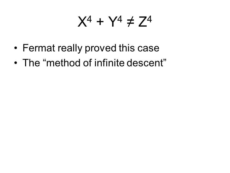 X 4 + Y 4 ≠ Z 4 Fermat really proved this case The method of infinite descent