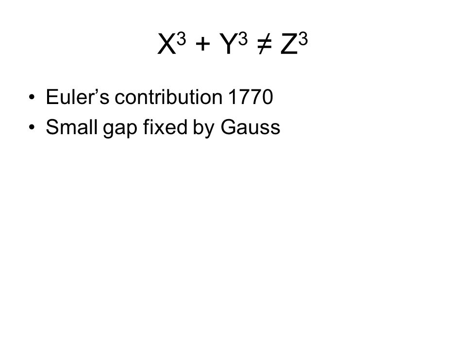 X 3 + Y 3 ≠ Z 3 Euler's contribution 1770 Small gap fixed by Gauss