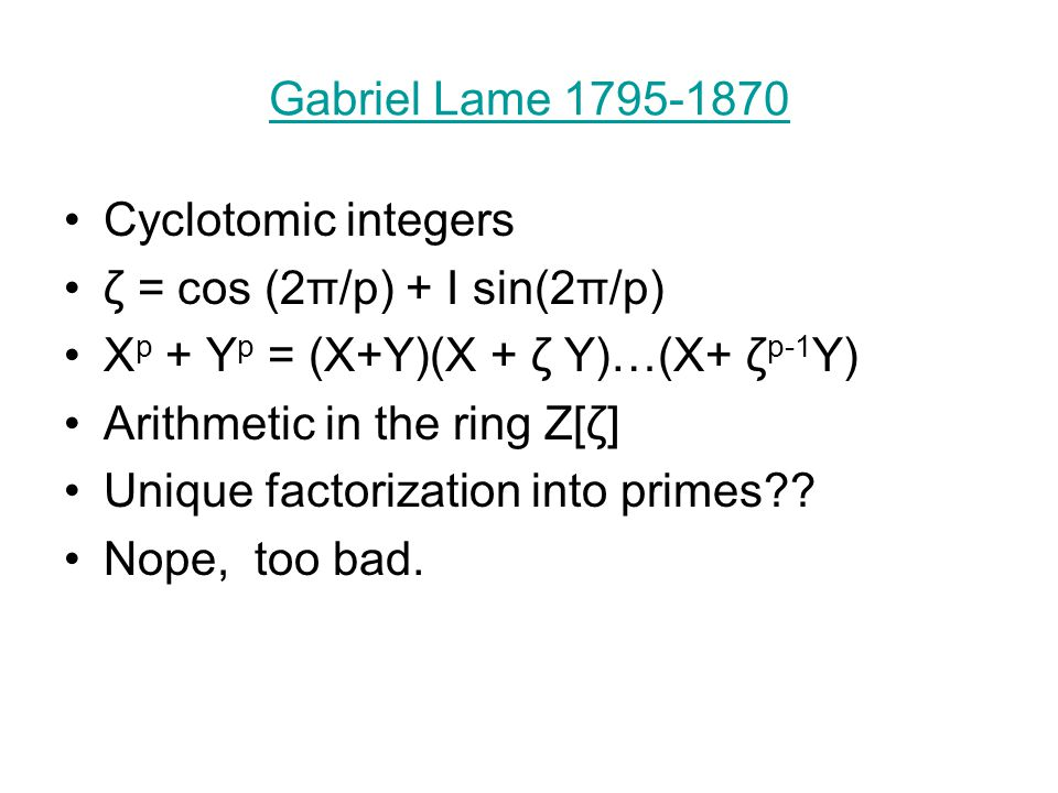 Gabriel Lame 1795-1870 Cyclotomic integers ζ = cos (2π/p) + I sin(2π/p) X p + Y p = (X+Y)(X + ζ Y)…(X+ ζ p-1 Y) Arithmetic in the ring Z[ζ] Unique factorization into primes?.