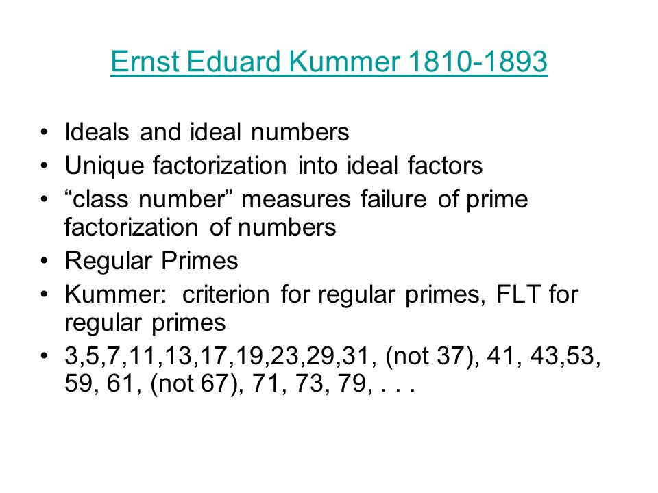 Ernst Eduard Kummer 1810-1893 Ideals and ideal numbers Unique factorization into ideal factors class number measures failure of prime factorization of numbers Regular Primes Kummer: criterion for regular primes, FLT for regular primes 3,5,7,11,13,17,19,23,29,31, (not 37), 41, 43,53, 59, 61, (not 67), 71, 73, 79,...