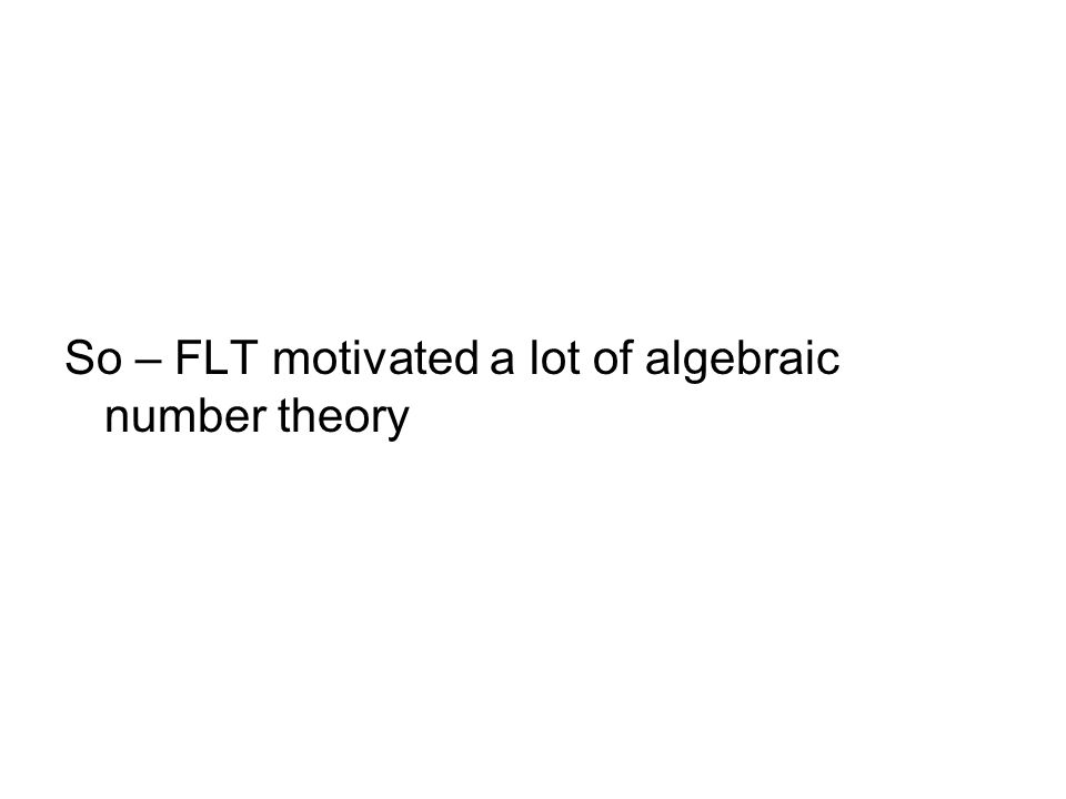 So – FLT motivated a lot of algebraic number theory