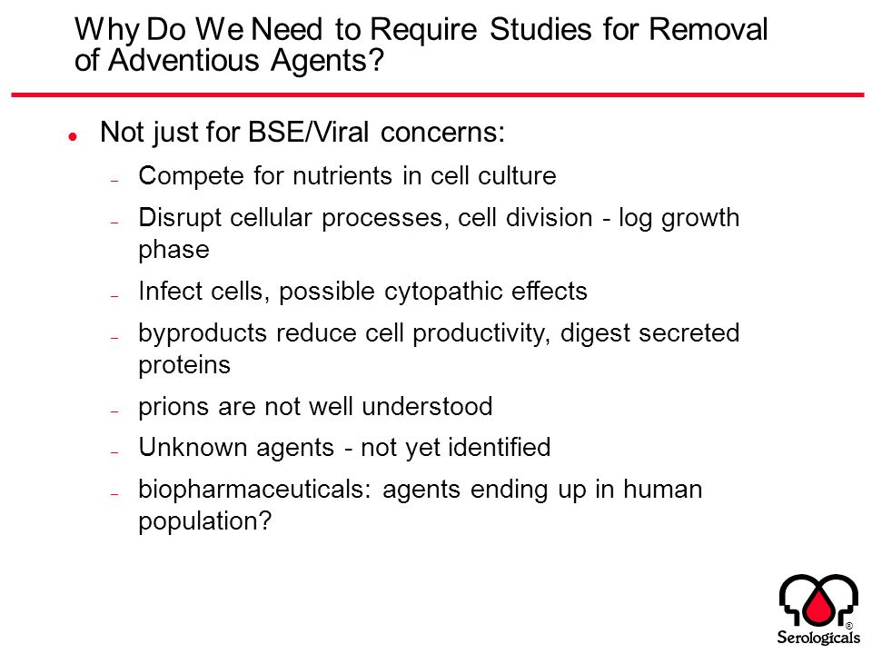 ® Why Do We Need to Require Studies for Removal of Adventious Agents? Not just for BSE/Viral concerns: – Compete for nutrients in cell culture – Disru