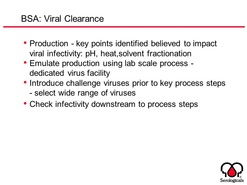 ® BSA: Viral Clearance Production - key points identified believed to impact viral infectivity: pH, heat,solvent fractionation Emulate production usin