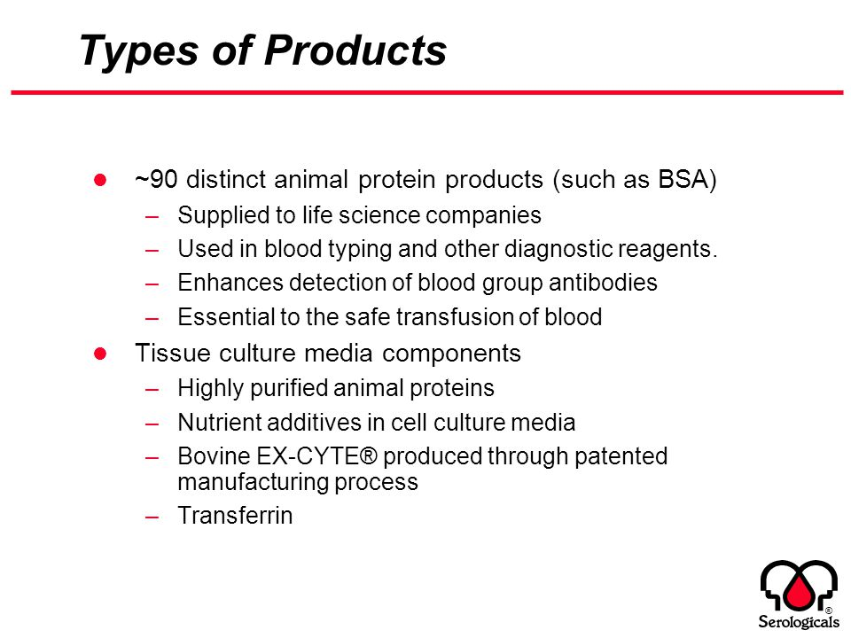 ® Types of Products ~90 distinct animal protein products (such as BSA) –Supplied to life science companies –Used in blood typing and other diagnostic