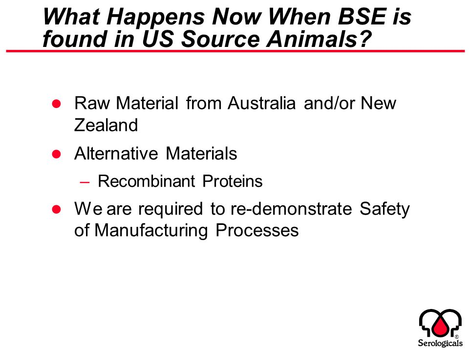 ® What Happens Now When BSE is found in US Source Animals? Raw Material from Australia and/or New Zealand Alternative Materials –Recombinant Proteins