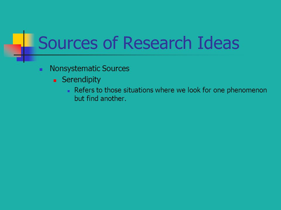 Sources of Research Ideas Nonsystematic Sources Serendipity Refers to those situations where we look for one phenomenon but find another.