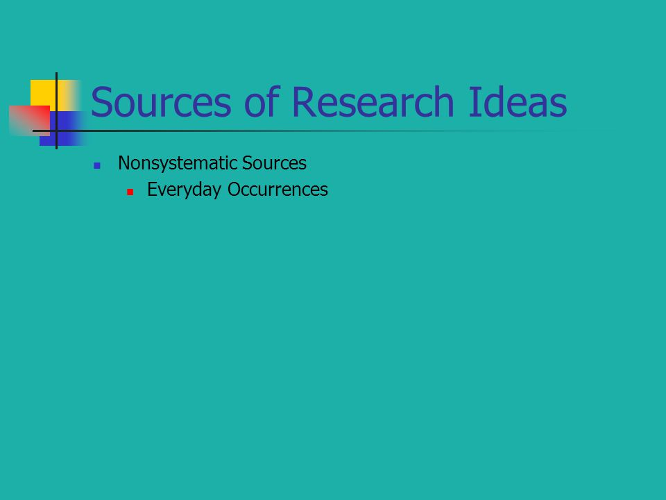 Sources of Research Ideas Nonsystematic Sources Everyday Occurrences