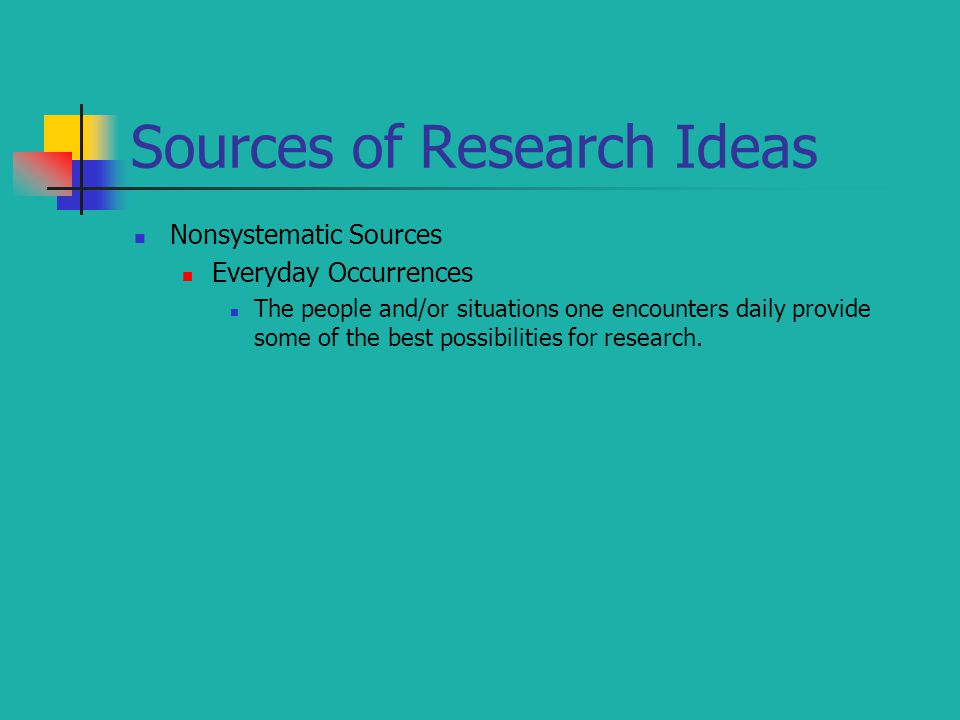 Sources of Research Ideas Nonsystematic Sources Everyday Occurrences The people and/or situations one encounters daily provide some of the best possibilities for research.