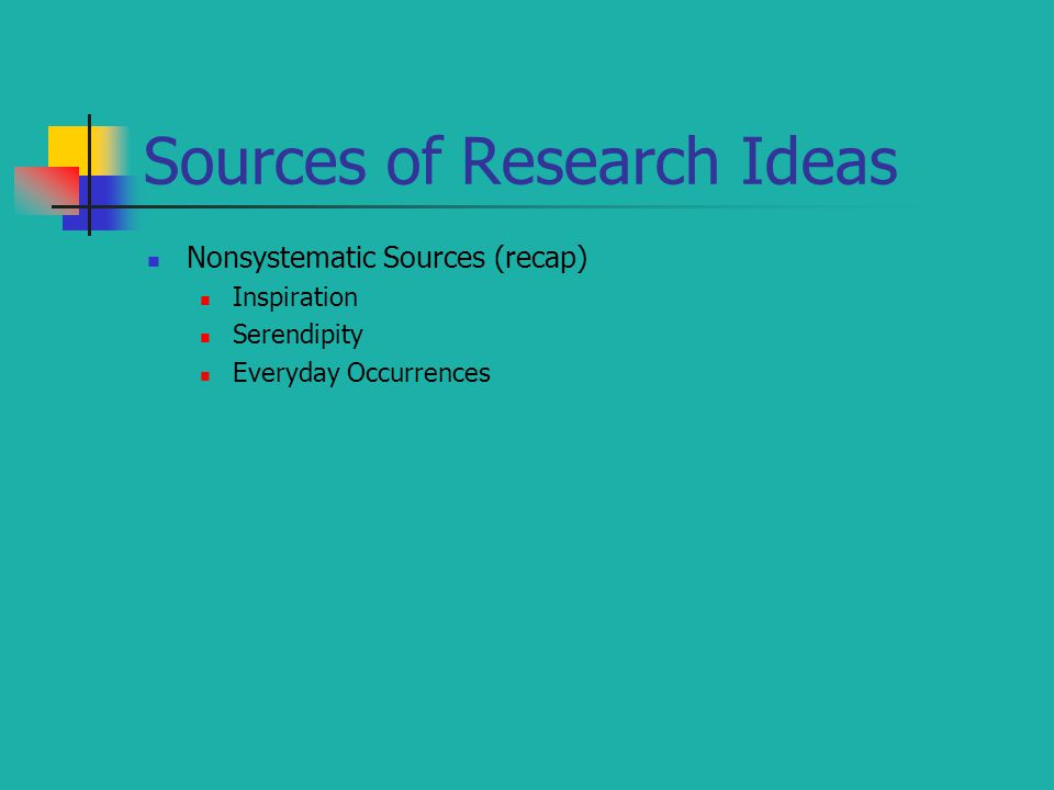 Sources of Research Ideas Nonsystematic Sources (recap) Inspiration Serendipity Everyday Occurrences