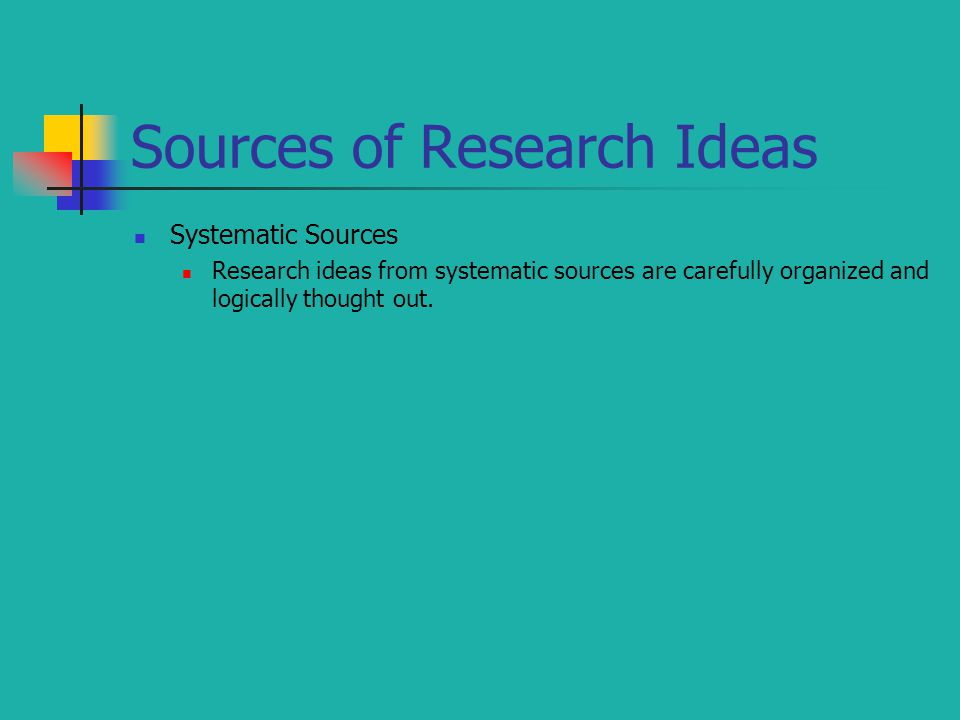 Sources of Research Ideas Systematic Sources Research ideas from systematic sources are carefully organized and logically thought out.