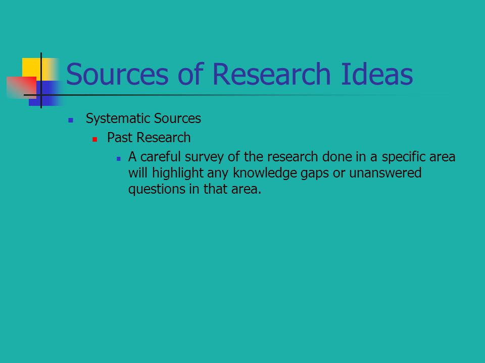 Sources of Research Ideas Systematic Sources Past Research A careful survey of the research done in a specific area will highlight any knowledge gaps or unanswered questions in that area.