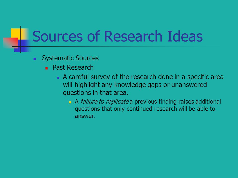 Sources of Research Ideas Systematic Sources Past Research A careful survey of the research done in a specific area will highlight any knowledge gaps