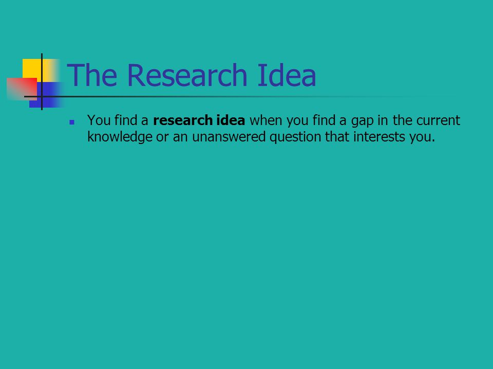 The Research Idea You find a research idea when you find a gap in the current knowledge or an unanswered question that interests you.