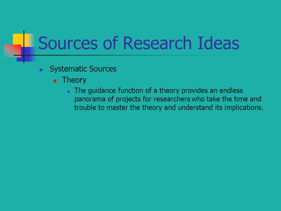 Sources of Research Ideas Systematic Sources Theory The guidance function of a theory provides an endless panorama of projects for researchers who tak