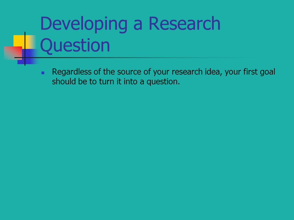 Regardless of the source of your research idea, your first goal should be to turn it into a question.