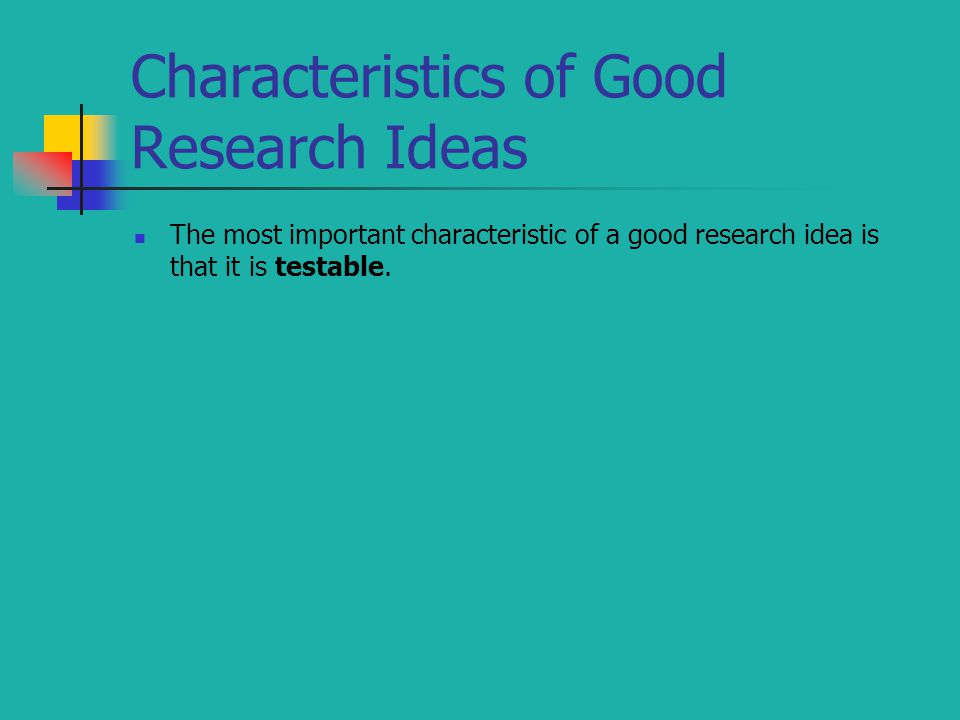 Characteristics of Good Research Ideas The most important characteristic of a good research idea is that it is testable.