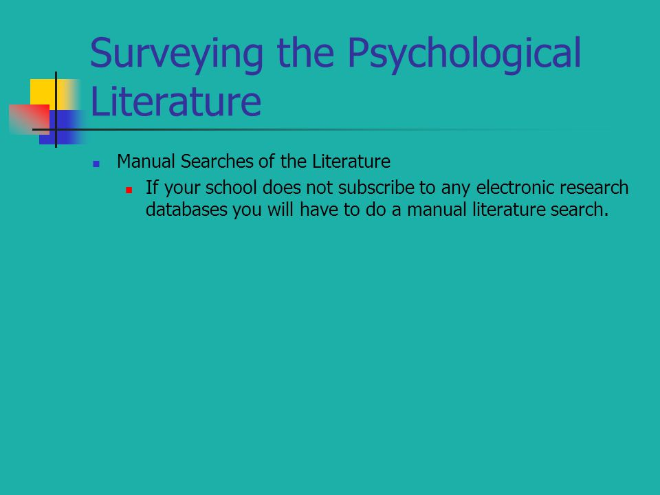 Surveying the Psychological Literature Manual Searches of the Literature If your school does not subscribe to any electronic research databases you will have to do a manual literature search.
