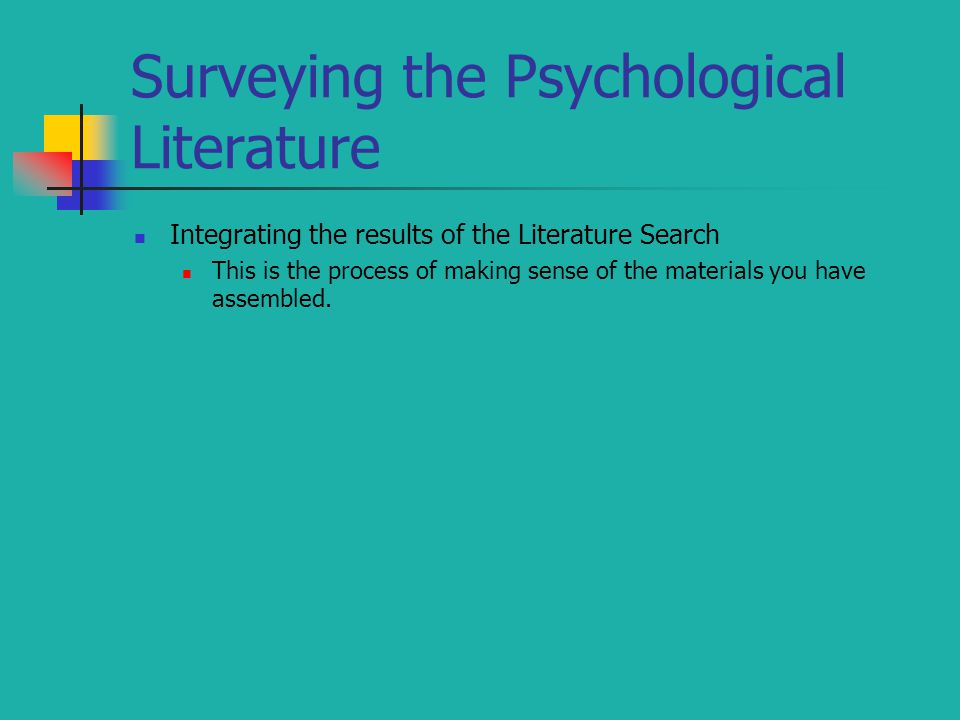 Surveying the Psychological Literature Integrating the results of the Literature Search This is the process of making sense of the materials you have assembled.