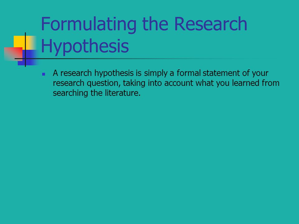 A research hypothesis is simply a formal statement of your research question, taking into account what you learned from searching the literature.