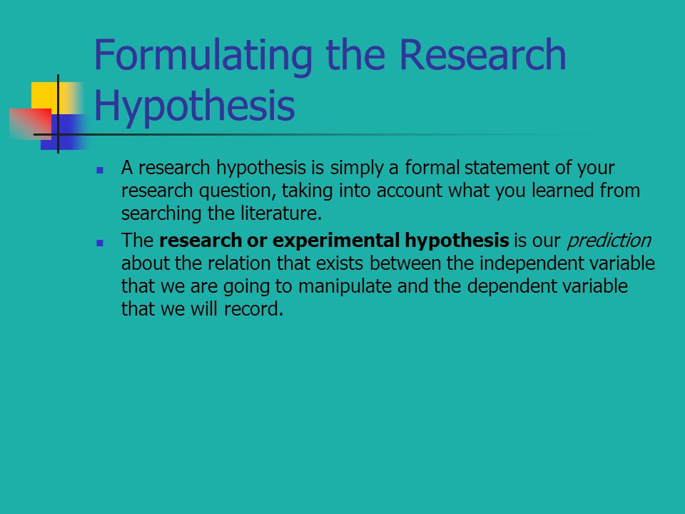 Formulating the Research Hypothesis A research hypothesis is simply a formal statement of your research question, taking into account what you learned from searching the literature.