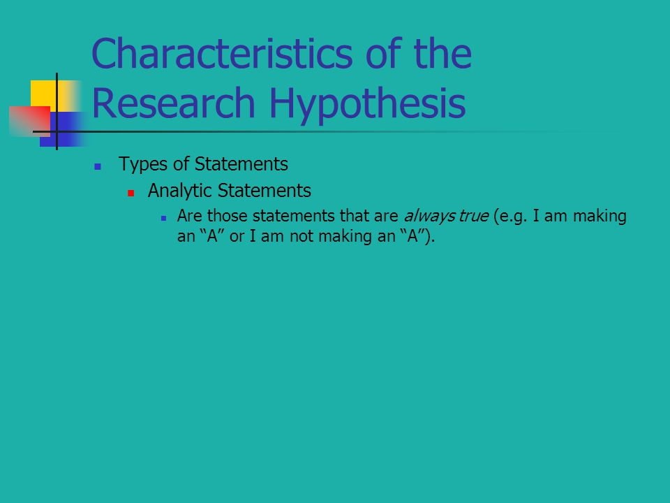 """Characteristics of the Research Hypothesis Types of Statements Analytic Statements Are those statements that are always true (e.g. I am making an """"A"""""""