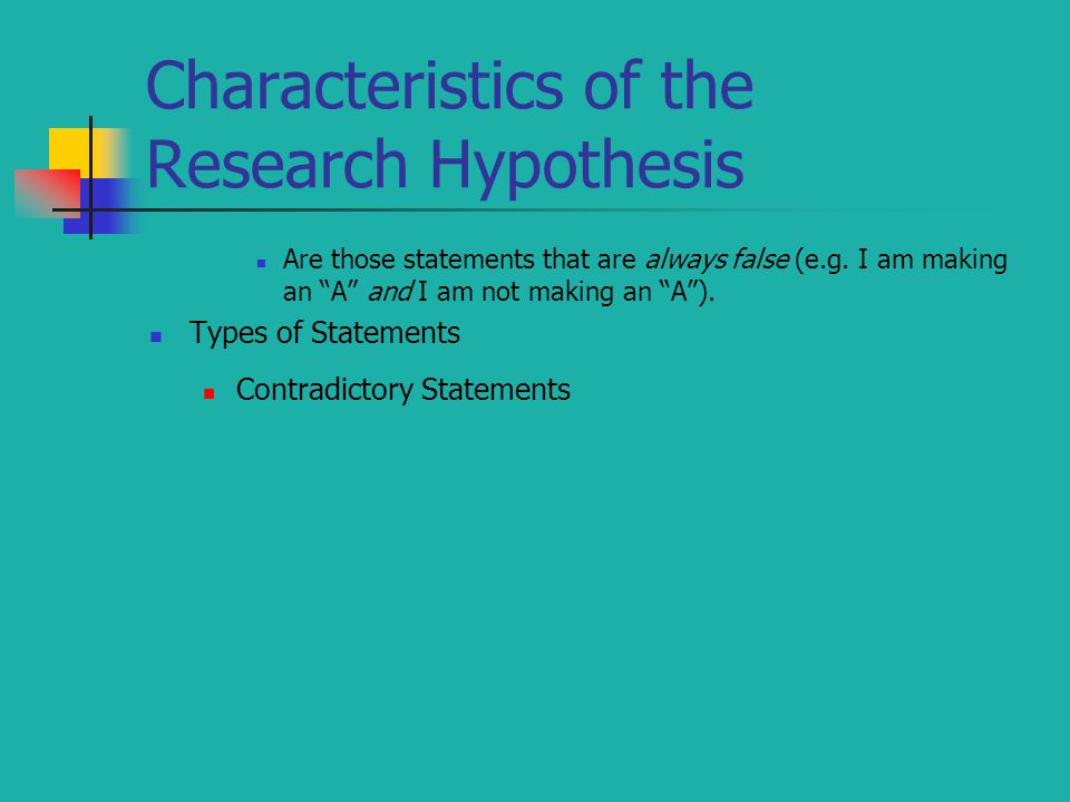 """Characteristics of the Research Hypothesis Are those statements that are always false (e.g. I am making an """"A"""" and I am not making an """"A""""). Types of S"""