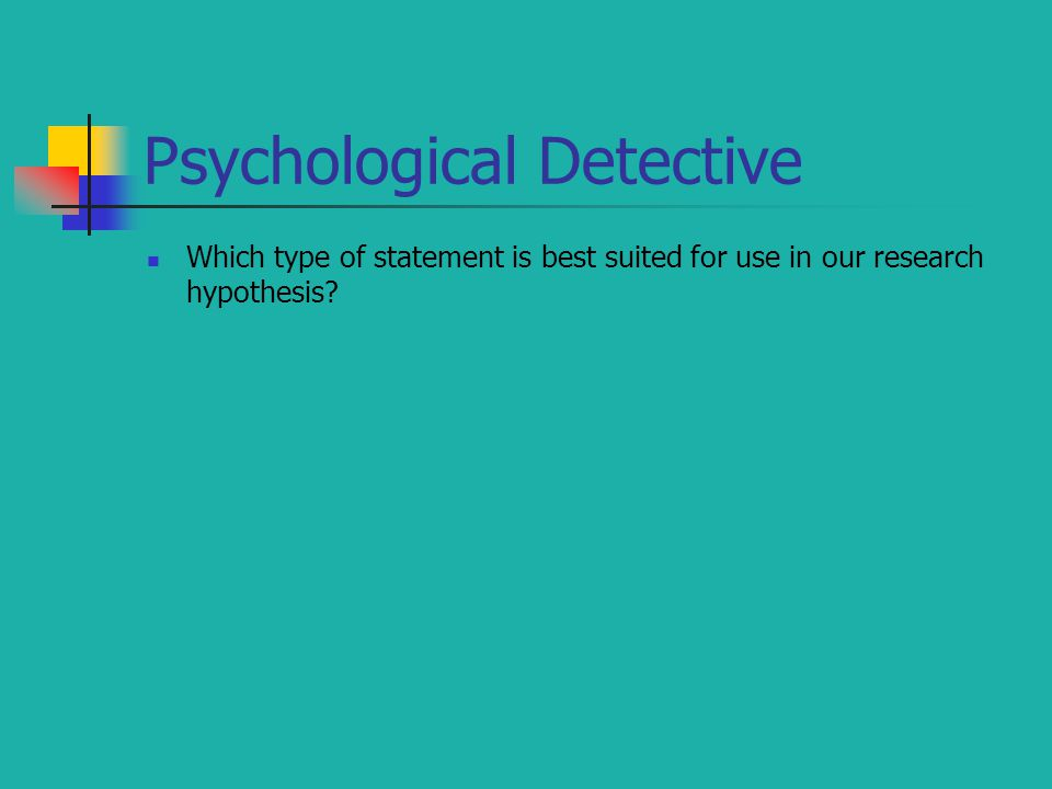 Psychological Detective Which type of statement is best suited for use in our research hypothesis?
