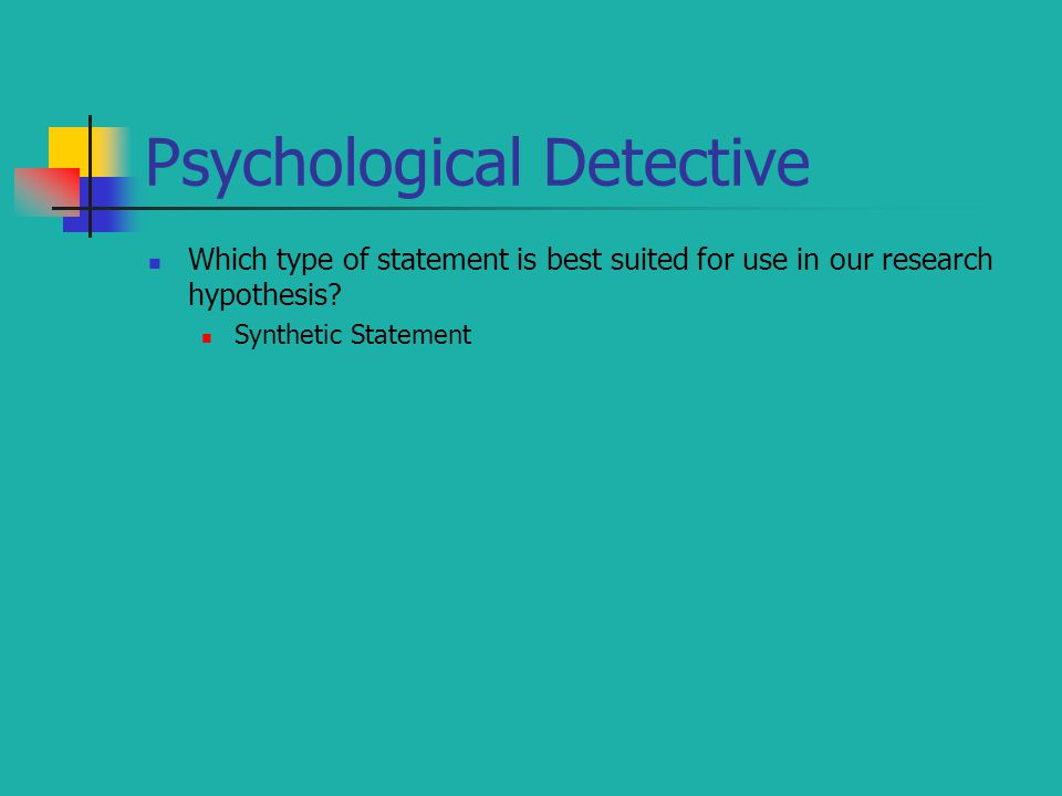 Psychological Detective Which type of statement is best suited for use in our research hypothesis? Synthetic Statement
