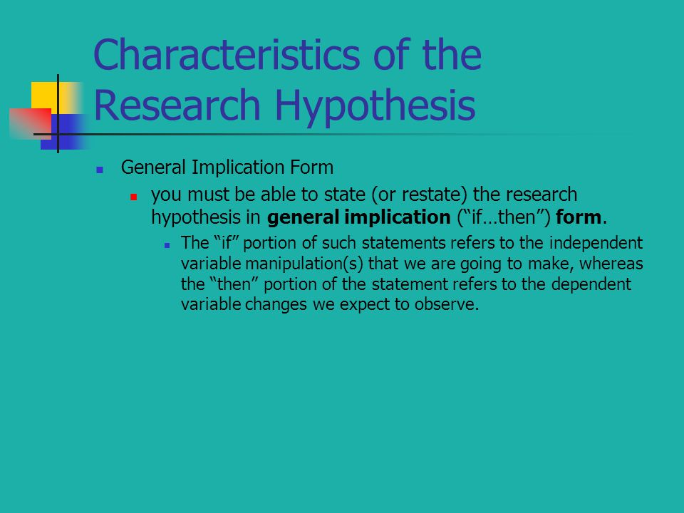 Characteristics of the Research Hypothesis General Implication Form you must be able to state (or restate) the research hypothesis in general implication ( if…then ) form.