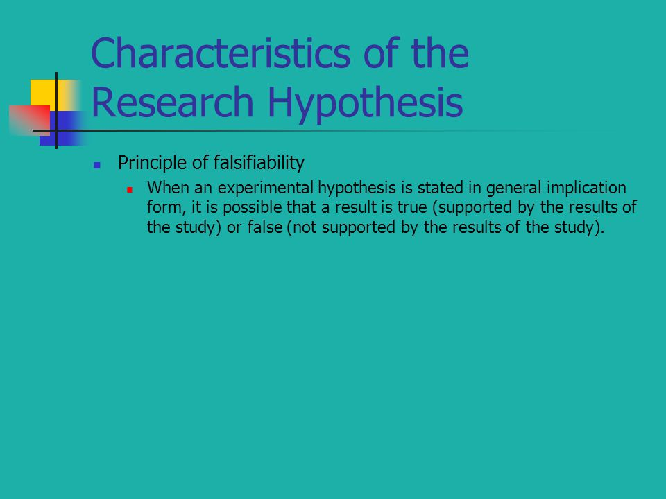 Characteristics of the Research Hypothesis Principle of falsifiability When an experimental hypothesis is stated in general implication form, it is po