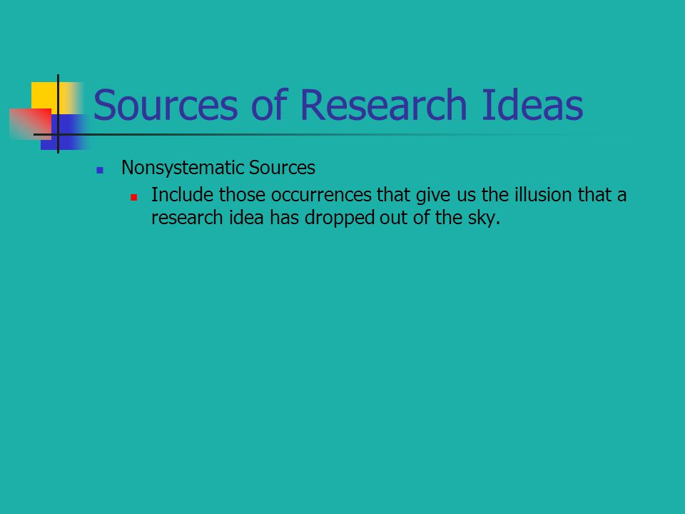 Sources of Research Ideas Nonsystematic Sources Include those occurrences that give us the illusion that a research idea has dropped out of the sky.