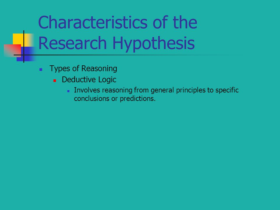 Characteristics of the Research Hypothesis Types of Reasoning Deductive Logic Involves reasoning from general principles to specific conclusions or predictions.