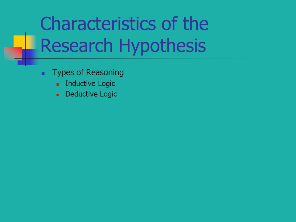 Characteristics of the Research Hypothesis Types of Reasoning Inductive Logic Deductive Logic