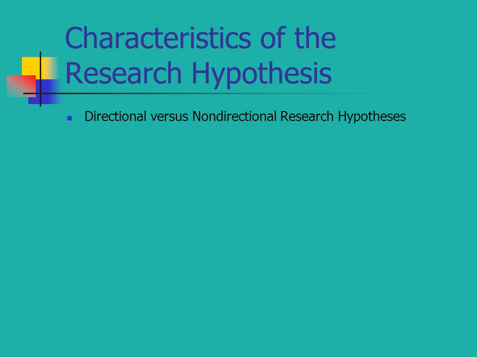 Characteristics of the Research Hypothesis Directional versus Nondirectional Research Hypotheses