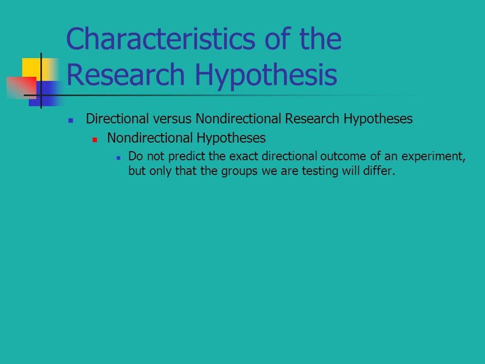 Characteristics of the Research Hypothesis Directional versus Nondirectional Research Hypotheses Nondirectional Hypotheses Do not predict the exact di