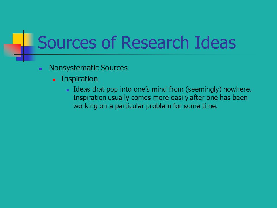 Sources of Research Ideas Nonsystematic Sources Inspiration Ideas that pop into one's mind from (seemingly) nowhere. Inspiration usually comes more ea