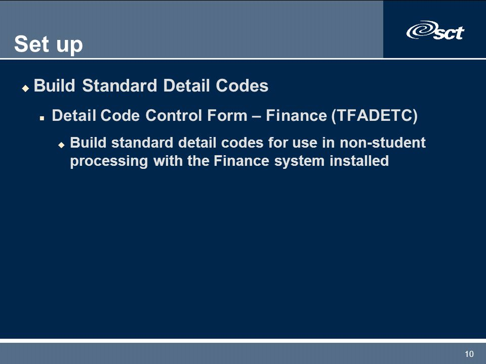 10 Set up u Build Standard Detail Codes n Detail Code Control Form – Finance (TFADETC) u Build standard detail codes for use in non-student processing