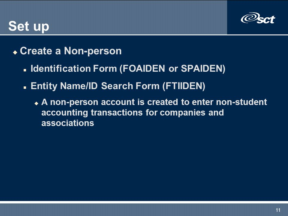 11 Set up u Create a Non-person n Identification Form (FOAIDEN or SPAIDEN) n Entity Name/ID Search Form (FTIIDEN) u A non-person account is created to enter non-student accounting transactions for companies and associations