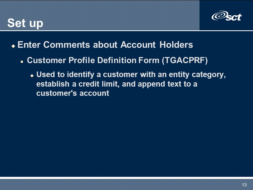 13 Set up u Enter Comments about Account Holders n Customer Profile Definition Form (TGACPRF) u Used to identify a customer with an entity category, establish a credit limit, and append text to a customer s account