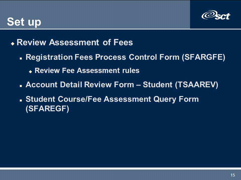 15 Set up u Review Assessment of Fees n Registration Fees Process Control Form (SFARGFE) u Review Fee Assessment rules n Account Detail Review Form –