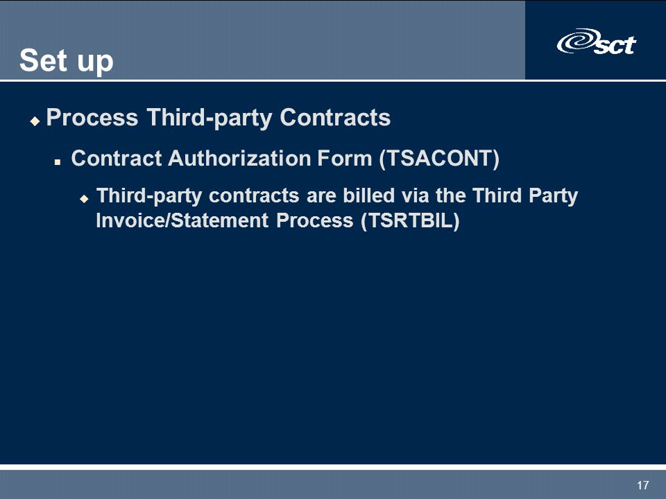 17 Set up u Process Third-party Contracts n Contract Authorization Form (TSACONT) u Third-party contracts are billed via the Third Party Invoice/Statement Process (TSRTBIL)