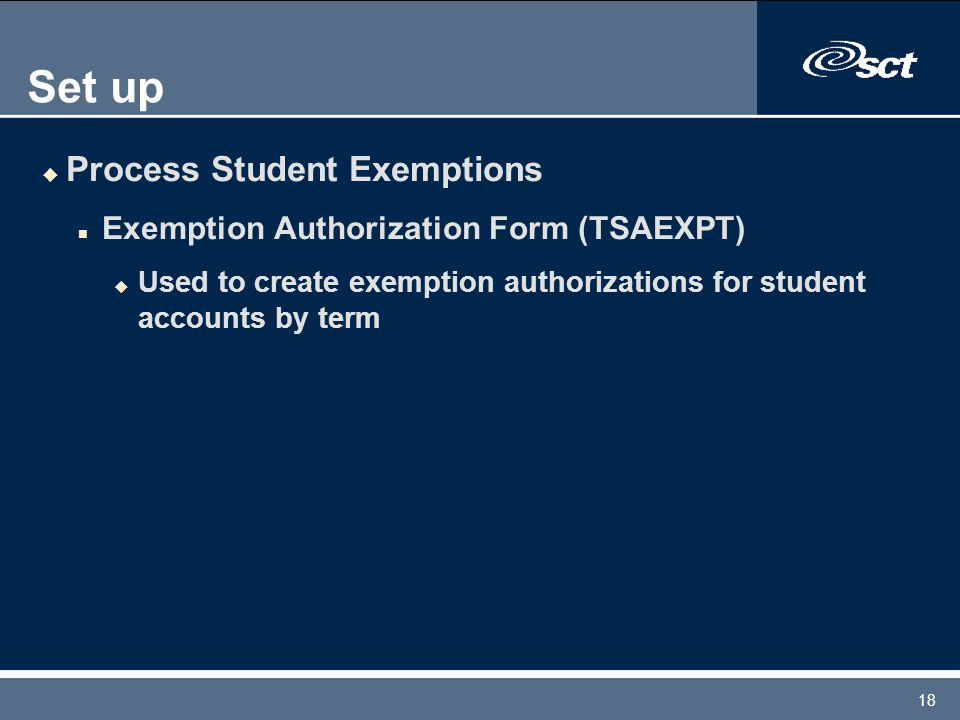 18 Set up u Process Student Exemptions n Exemption Authorization Form (TSAEXPT) u Used to create exemption authorizations for student accounts by term