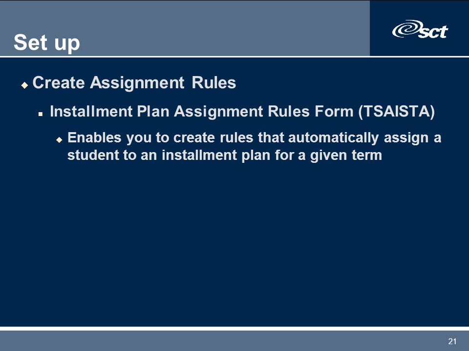 21 Set up u Create Assignment Rules n Installment Plan Assignment Rules Form (TSAISTA) u Enables you to create rules that automatically assign a student to an installment plan for a given term
